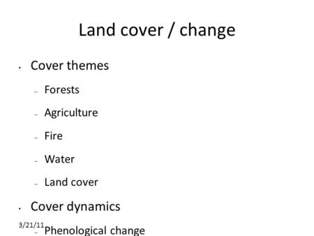 3/21/11 Land cover / change Cover themes – Forests – Agriculture – Fire – Water – Land cover Cover dynamics – Phenological change – Disturbance – Specific.