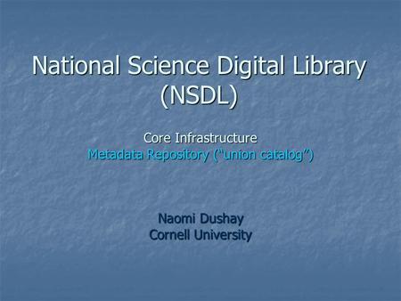 "National Science Digital Library (NSDL) Core Infrastructure Metadata Repository (""union catalog"") Naomi Dushay Cornell University."