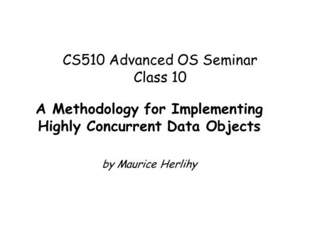 CS510 Advanced OS Seminar Class 10 A Methodology for Implementing Highly Concurrent Data Objects by Maurice Herlihy.