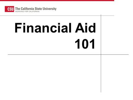 CSU HS Counselor 2007 1 Financial Aid 101. What is Financial Aid Gift Aid Scholarships Grants Self-help aid Loans Employment opportunities.