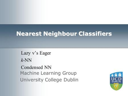Machine Learning Group University College Dublin Nearest Neighbour Classifiers Lazy v's Eager k-NN Condensed NN.