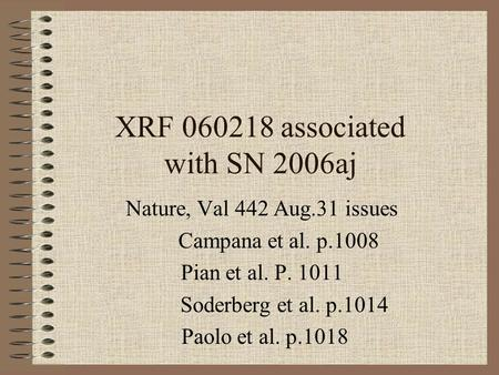 XRF 060218 associated with SN 2006aj Nature, Val 442 Aug.31 issues Campana et al. p.1008 Pian et al. P. 1011 Soderberg et al. p.1014 Paolo et al. p.1018.