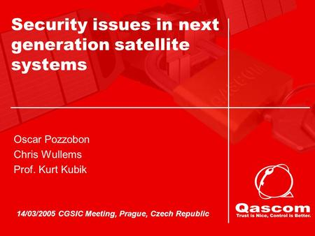 14/03/2005 CGSIC Meeting, Prague, Czech Republic Oscar Pozzobon Chris Wullems Prof. Kurt Kubik Security issues in next generation satellite systems.