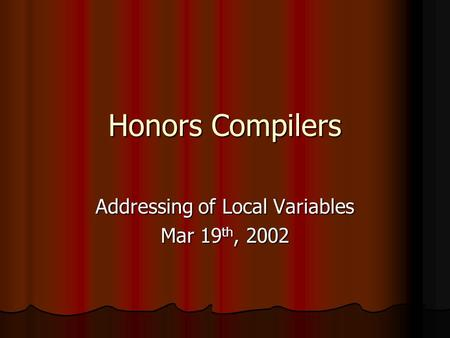 Honors Compilers Addressing of Local Variables Mar 19 th, 2002.