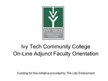 Ivy Tech Community College On-Line Adjunct Faculty Orientation Funding for this initiative provided by The Lilly Endowment.
