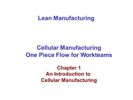 Lean Manufacturing Cellular Manufacturing One Piece Flow for Workteams Chapter 1 An Introduction to Cellular Manufacturing.