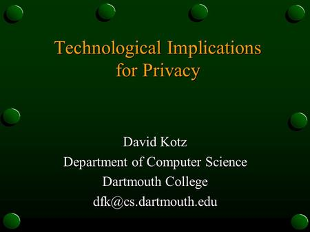 Technological Implications for Privacy David Kotz Department of Computer Science Dartmouth College