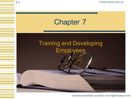 7-1 © 2003 Prentice Hall, Inc. Instructor presentation questions: Chapter 7 Training and Developing Employees.