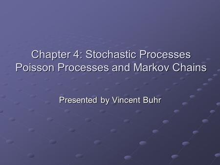 Chapter 4: Stochastic Processes Poisson Processes and Markov Chains Presented by Vincent Buhr.
