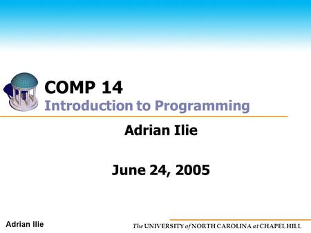 The UNIVERSITY of NORTH CAROLINA at CHAPEL HILL Adrian Ilie COMP 14 Introduction to Programming Adrian Ilie June 24, 2005.