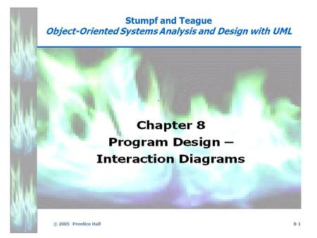 © 2005 Prentice Hall8-1 Stumpf and Teague Object-Oriented Systems Analysis and Design with UML.