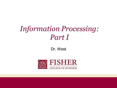 Information Processing: Part I Dr. West Agenda Information Processing Framework –Exposure –Attention –Comprehension –Yielding ELM & FCB –Retention Memory.