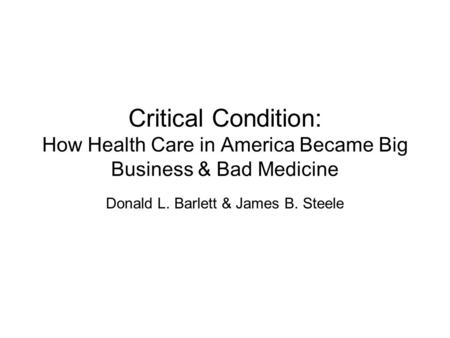 Critical Condition: How Health Care in America Became Big Business & Bad Medicine Donald L. Barlett & James B. Steele.
