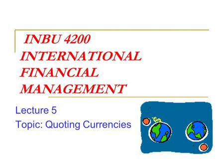 INBU 4200 INTERNATIONAL FINANCIAL MANAGEMENT Lecture 5 Topic: Quoting Currencies.