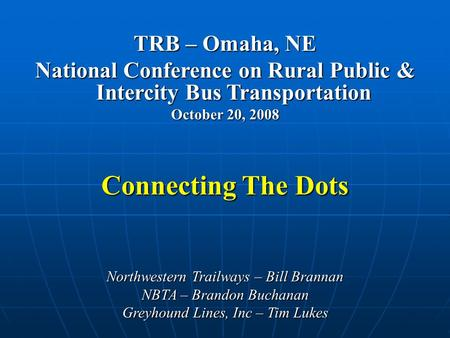 TRB – Omaha, NE National Conference on Rural Public & Intercity Bus Transportation October 20, 2008 Connecting The Dots Northwestern Trailways – Bill Brannan.