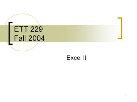 1 ETT 229 Fall 2004 Excel II. 2 Agenda 11:00-11:05 – Quiz 11:05-11:50 – General Lecture 11:50-12:15 – Application.