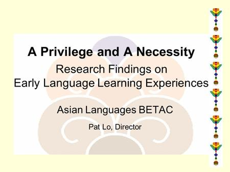 A Privilege and A Necessity Research Findings on Early Language Learning Experiences Asian Languages BETAC Pat Lo, Director.