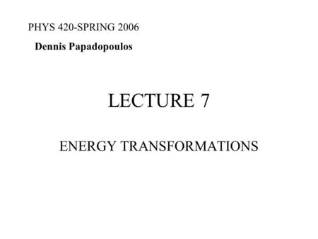 LECTURE 7 ENERGY TRANSFORMATIONS PHYS 420-SPRING 2006 Dennis Papadopoulos.
