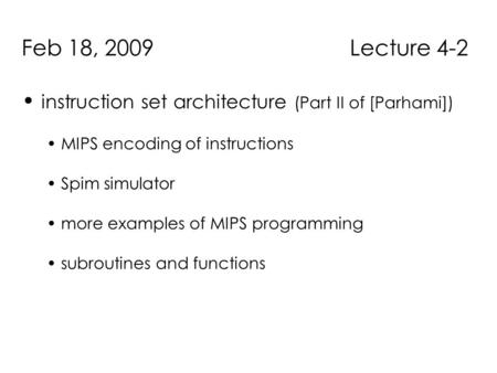 Feb 18, 2009 Lecture 4-2 instruction set architecture (Part II of [Parhami]) MIPS encoding of instructions Spim simulator more examples of MIPS programming.