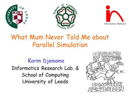 What Mum Never Told Me about Parallel Simulation K arim Djemame Informatics Research Lab. & School of Computing University of Leeds.