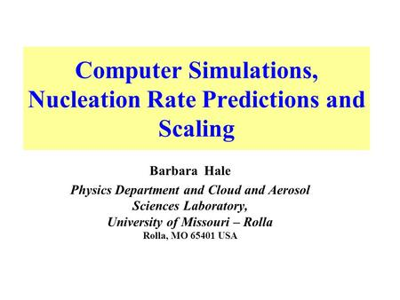 Computer Simulations, Nucleation Rate Predictions and Scaling Barbara Hale Physics Department and Cloud and Aerosol Sciences Laboratory, University of.