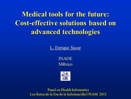 Medical tools for the future: Cost-effective solutions based on advanced technologies L. Enrique SucarINAOE M é xico Panel on Health Informatics Los Retos.