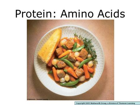 Protein: Amino Acids Copyright 2005 Wadsworth Group, a division of Thomson Learning.
