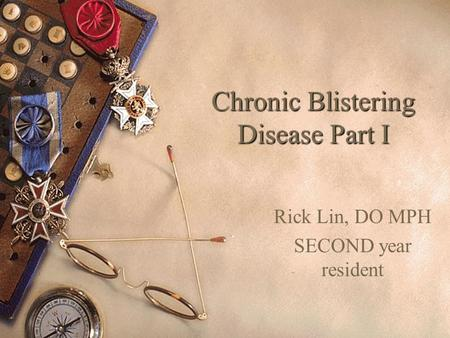 Chronic Blistering Disease Part I Rick Lin, DO MPH SECOND year resident.