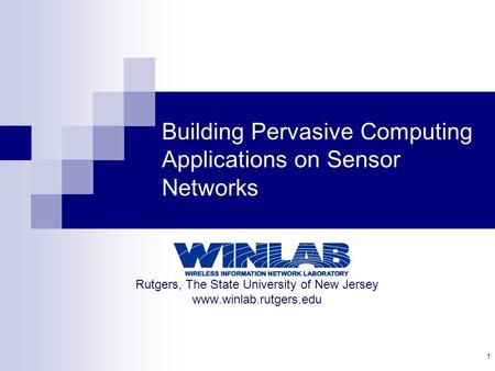1 Building Pervasive Computing Applications on <strong>Sensor</strong> <strong>Networks</strong> Rutgers, The State University of New Jersey www.winlab.rutgers.edu.