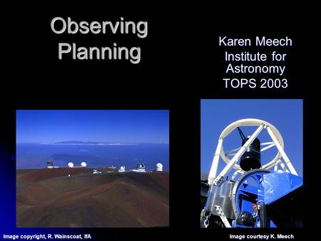 Observing Planning Karen Meech Institute for Astronomy TOPS 2003 Image copyright, R. Wainscoat, IfA Image courtesy K. Meech.