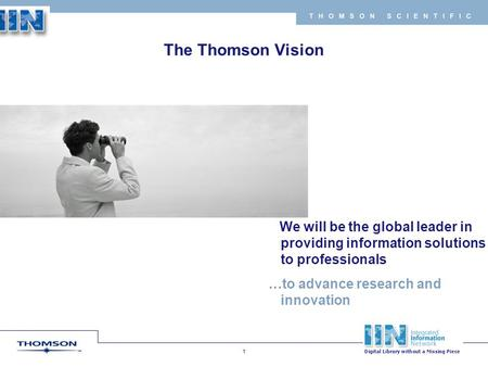Copyright 2007 Thomson Corporation 1 T H O M S O N S C I E N T I F I C To be the leading global provider of integrated information based solutions to business.