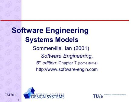 7M701 1 Software Engineering Systems Models Sommerville, Ian (2001) Software Engineering, 6 th edition: Chapter 7 (some items)