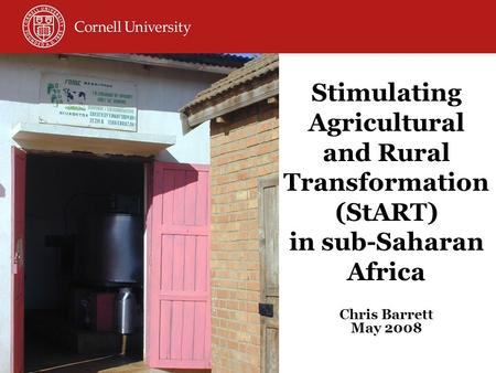 Stimulating Agricultural and Rural Transformation (StART) in sub-Saharan Africa Chris Barrett May 2008.