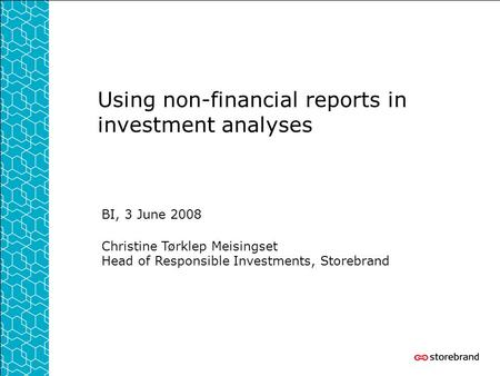 Using non-financial reports in investment analyses BI, 3 June 2008 Christine Tørklep Meisingset Head of Responsible Investments, Storebrand.