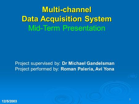1 Project supervised by: Dr Michael Gandelsman Project performed by: Roman Paleria, Avi Yona 12/5/2003 Multi-channel Data Acquisition System Mid-Term Presentation.