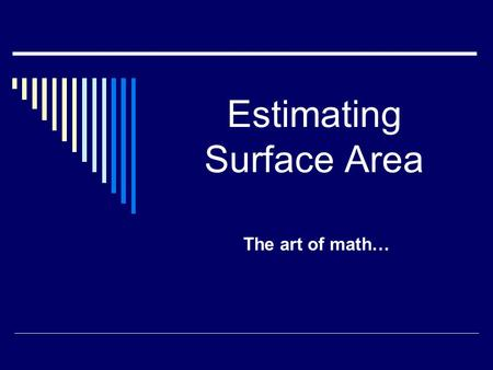 Estimating Surface Area The art of math…. Estimating the Surface Area of 3-D Objects  You can't always get an exact answer when looking for the surface.