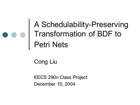 A Schedulability-Preserving Transformation of BDF to Petri Nets Cong Liu EECS 290n Class Project December 10, 2004.