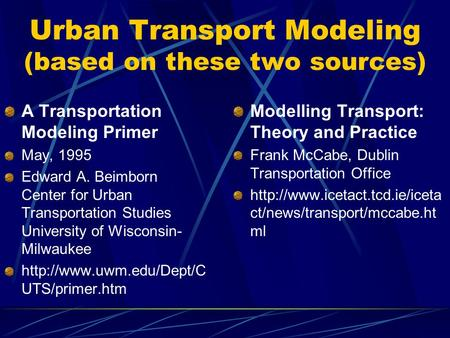 Urban Transport Modeling (based on these two sources) A Transportation Modeling Primer May, 1995 Edward A. Beimborn Center for Urban Transportation Studies.