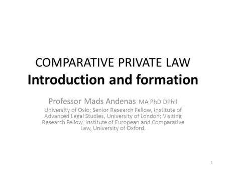 1 COMPARATIVE PRIVATE LAW Introduction and formation Professor Mads Andenas MA PhD DPhil University of Oslo; Senior Research Fellow, Institute of Advanced.