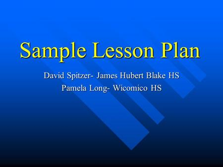 Sample Lesson Plan David Spitzer- James Hubert Blake HS Pamela Long- Wicomico HS.