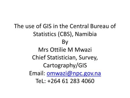 The use of GIS in the Central Bureau of Statistics (CBS), Namibia By Mrs Ottilie M Mwazi Chief Statistician, Survey, Cartography/GIS
