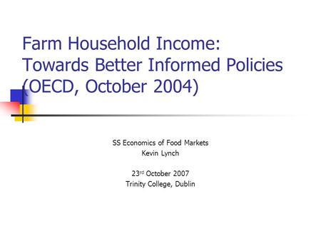 Farm Household Income: Towards Better Informed Policies (OECD, October 2004) SS Economics of Food Markets Kevin Lynch 23 rd October 2007 Trinity College,