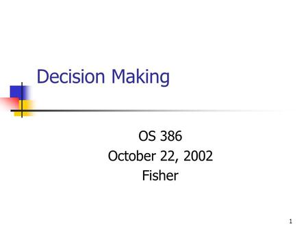 1 Decision Making OS 386 October 22, 2002 Fisher.