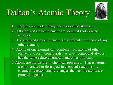 Dalton's Atomic Theory 1. Elements are made of tiny particles called atoms. 2. All atoms of a given element are identical (not exactly; isotopes) 3. The.