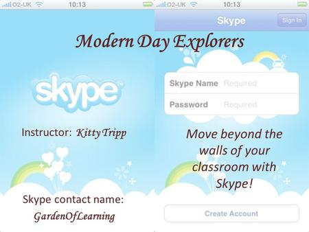 Modern Day Explorers Move beyond the walls of your classroom with Skype! Instructor: Kitty Tripp Skype contact name: GardenOfLearning.