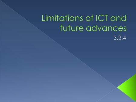  You will need to be able to Explain the limitations of using ICT in society today and how advances in technology may overcome some of those limitations.