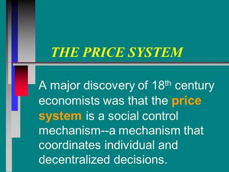 THE PRICE SYSTEM A major discovery of 18 th century economists was that the price system is a social control mechanism--a mechanism that coordinates individual.