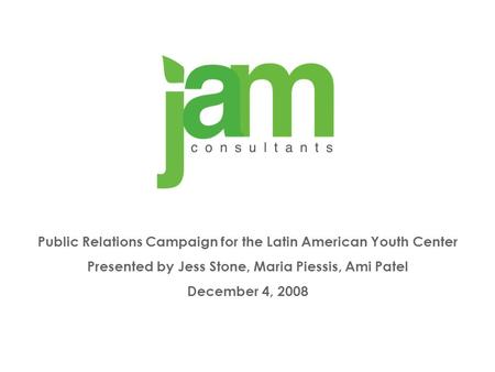 Public Relations Campaign for the Latin American Youth Center Presented by Jess Stone, Maria Piessis, Ami Patel December 4, 2008.