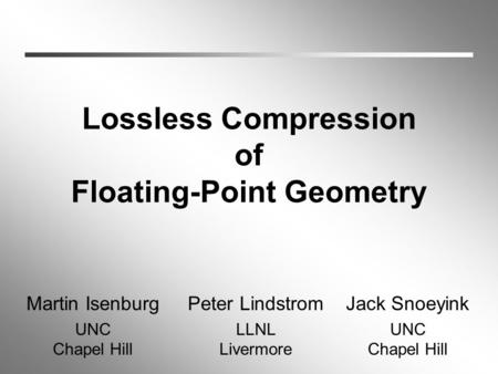 Lossless Compression of Floating-Point Geometry Martin Isenburg UNC Chapel Hill Peter Lindstrom LLNL Livermore Jack Snoeyink UNC Chapel Hill.