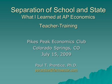 Separation of School and State What I Learned at AP Economics Teacher-Training Pikes Peak Economics Club Colorado Springs, CO July 15, 2009 Paul T. Prentice,
